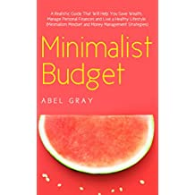 Minimalist Budget: The Realistic Guide That Will Help You Save Wealth, Manage Personal Finances and Live a Healthy Lifestyle (Minimalism, Mindset and Money Management Strategies)