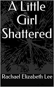 A Little Girl Shattered: A Story of a Woman who Survived Childhood Sexual Abuse, Domestic Violence, and Rape a Story of Survival and Hope