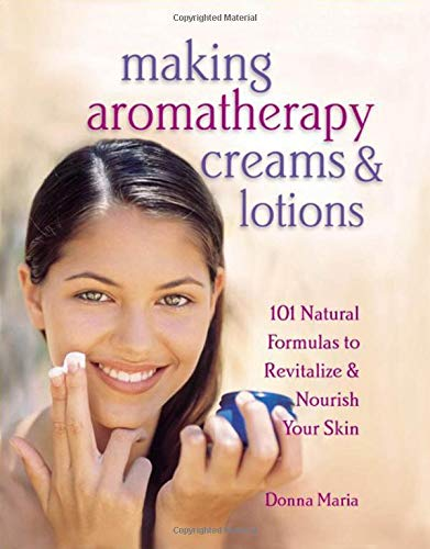 Making Aromatherapy Creams and Lotions: 101 Natural