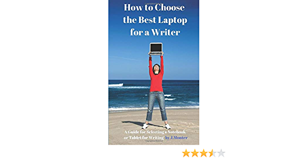 Ebook How To Choose The Best Laptop For A Writer A Guide For Selecting A Notebook Or Tablet For Writing By Joseph Monter
