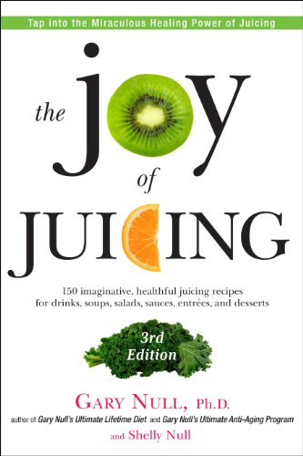 The Joy of Juicing, 3rd Edition: 150 imaginative, healthful juicing recipes for drinks, soups, salads, sauces, entrees, and desserts by Gary Null Ph.D., Shelly Null