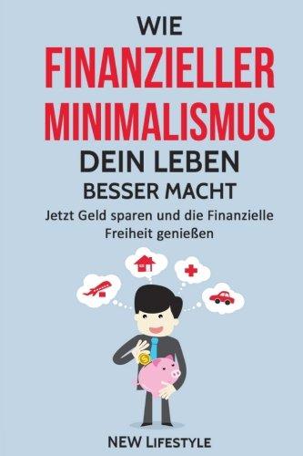 Wie Finanzieller Minimalismus dein Leben besser macht: Jetzt Geld sparen und die Finanzielle Freiheit genießen (glücklich sein, mehr Erfolg, Finanzen meistern)