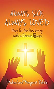 Always Sick, Always Loved: Hope for Families Living with a Chronic Illness by [Robble, Michael and Margaret]
