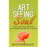 The Art of Seeing Soul: How to Live Your Life with the Achingly Beautiful Grace of Now