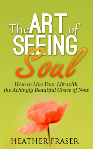 Book: The Art of Seeing Soul - How to Live Your Life with the Achingly Beautiful Grace of Now by Heather Fraser
