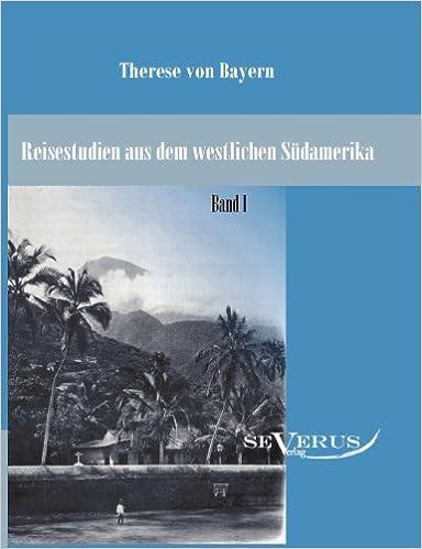 Reisestudien aus dem westlichen Südamerika von Therese Prinzessin von Bayern: Bd. 1