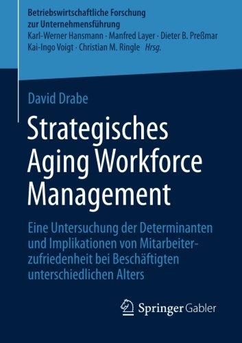 Strategisches Aging Workforce Management: Eine Untersuchung der Determinanten und Implikationen von Mitarbeiterzufriedenheit bei Beschäftigten ... zur Unternehmensführung) (German Edition) PDF