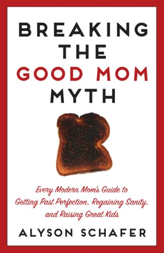 Breaking The Good Mom Myth: Every Mom's Modern Guide to Getting Past Perfection, Regaining Sanity, and Raising Great Kids cover