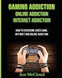 Gaming Addiction: Online Addiction: Internet Addiction: How To Overcome Video Game, Internet, And Online Addiction (Relief & Treatments for Video Gaming Online)