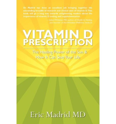 Vitamin D Prescription: The Healing Power of the Sun & How It Can Save Your Life by Eric Madrid (2009) Paperback