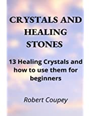 CRYSTALS AND HEALING STONES: 13 Healing Crystals and How to Use them for Beginners: Stop Misfortune, Bad Omens and Wade off Bad Energies with this Modern Guide