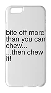 bite off more than you can chew... ...then chew it! Iphone 6 plastic case