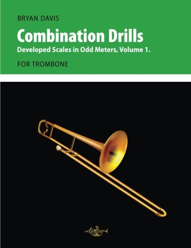 Combination Drills: Developed Scales in Odd Meters, Volume 1. For Trombone.