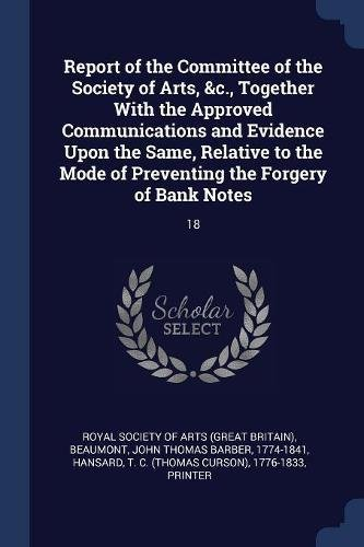 Books : Report of the Committee of the Society of Arts, c, Together With the Approved Communications and Evidence Upon the Same, Relative to the Mode of Preventing the Forgery of Bank Notes: 18