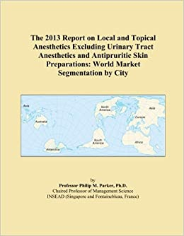 Book The 2013 Report on Local and Topical Anesthetics Excluding Urinary Tract Anesthetics and Antipruritic Skin Preparations: World Market Segmentation by City