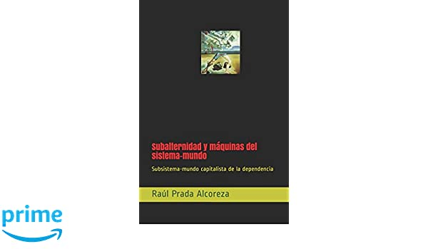 Subalternidad y máquinas del sistema-mundo: Subsistema-mundo capitalista de la dependencia (Mundos alterativos) (Spanish Edition): Raúl Prada Alcoreza: ...