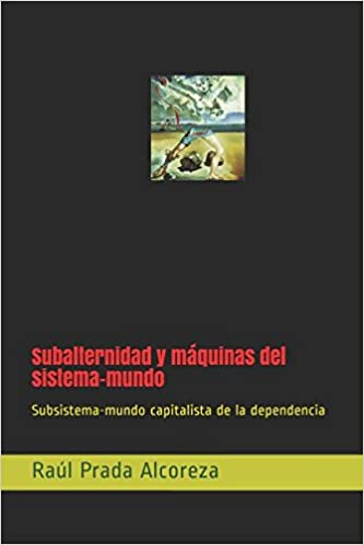 Subalternidad y máquinas del sistema-mundo: Subsistema-mundo capitalista de la dependencia (Mundos alterativos) (Spanish Edition) (Spanish)