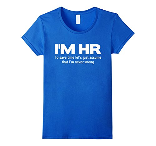 womens-im-hr-funny-t-shirt-lets-just-assume-im-never-wrong-tee-small-royal-blue