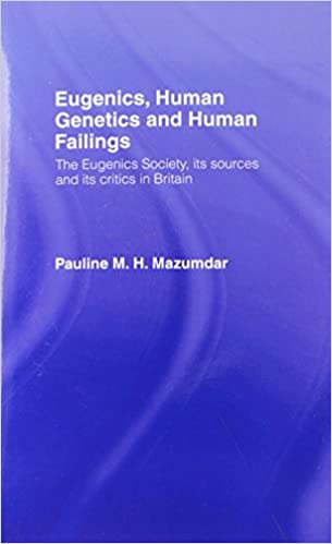 Eugenics, Human Genetics and Human Failings: The Eugenics Society, its sources and its critics in Britain