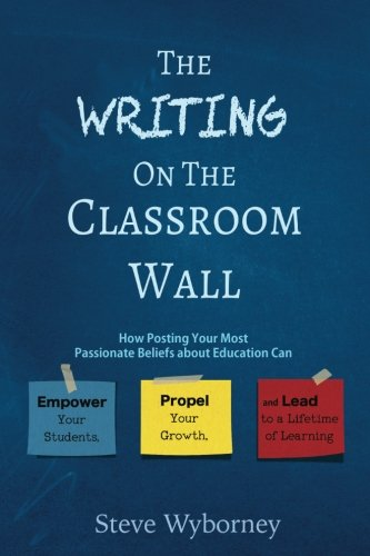 The Writing on the Classroom Wall: How Posting Your Most Passionate Beliefs About Education Can Empower Your Students, Propel Your Growth, and Lead to a Lifetime of Learning