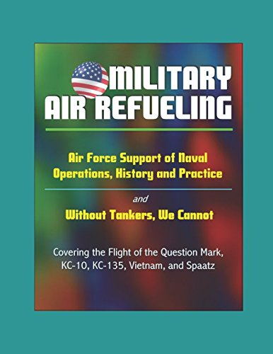 (Military Air Refueling: Air Force Support of Naval Operations, History and Practice - and Without Tankers, We Cannot, Covering the Flight of the Question Mark, KC-10, KC-135, Vietnam, and Spaatz)