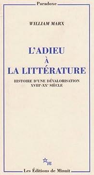 L'adieu à la littérature : Histoire d'une dévalorisation XVIIIe-XXe siècle par William Marx