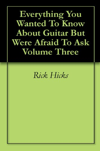 Everything You Wanted To Know About Guitar But Were Afraid To Ask Volume Three