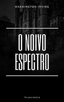 O Noivo Espectro (MESTRES DA LITERATURA DE TERROR, HORROR E FANTASIA Livro 26) por [Irving, Washington]