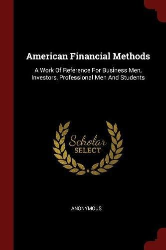Read Online American Financial Methods: A Work Of Reference For Business Men, Investors, Professional Men And Students pdf