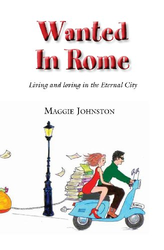 Wanted in Rome: Living and Loving in the Eternal City (Volume 1) Ms Maggie Johnston