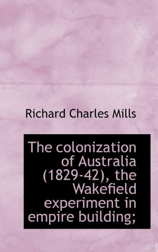 The colonization of Australia (1829-42), the Wakefield experiment in empire building; pdf epub