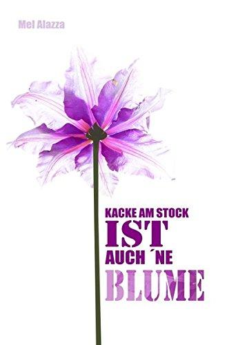 Kacke am Stock ist auch 'ne Blume Taschenbuch – 10. Mai 2017 Mel Alazza epubli 3745083776 Belletristik / Biographien