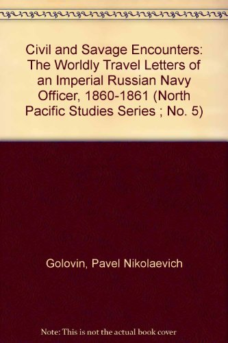 Civil and Savage Encounters: The Worldly Travel Letters of an Imperial Russian Navy Officer, 1860-1861 (North Pacific Studies Series ; No. 5)