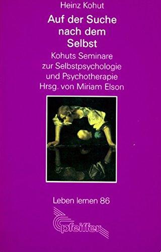 Auf der Suche nach dem Selbst. Kohuts Seminare zur Selbstpsychologie und Psychotherapie (Leben Lernen 86)