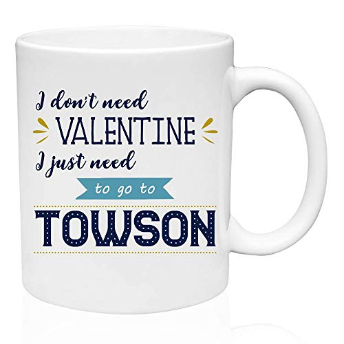 Valentines Gifts For Singles - I Don't Need Valentine I Just Need To Go To Towson city gifts for her, state gifts for him, Valentine Gift Mug, Birthday Gifts, Gifts ()