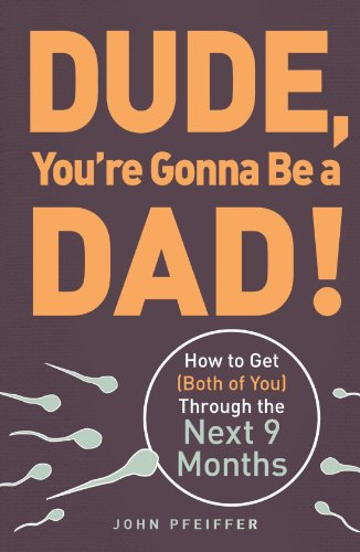 Dude, You're Gonna Be a Dad!: How to Get (Both of You) Through the Next 9 Months (Best Way To Get Woman Pregnant)