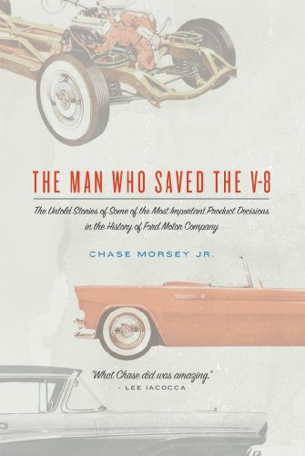 Motors Ford V8 (The Man Who Saved the V-8: The Untold Stories of Some of the Most Important Product Decisions in the History of Ford Motor Company)