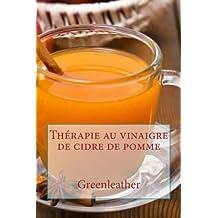 Thérapie au vinaigre de cidre de pomme: Détoxifier votre corps, perdre du poids, hydrater, rajeunir, exfolier votre peau préfet et les cheveux brillants de l'intérieur (shampoing, revitalisant, masques, recettes de boissons saines)
