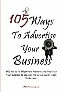 105 Ways To Advertise Your Business: 105 Small Business Marketing Ideas To Effectively Promote And Publicize Your Business To Garner The Attention It Needs To Succeed by CreateSpace Independent Publishing Platform