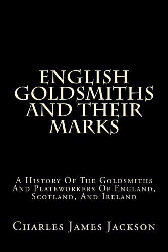 English Goldsmiths And Their Marks: A History Of The Goldsmiths And Plateworkers Of England, Scotland, And Ireland