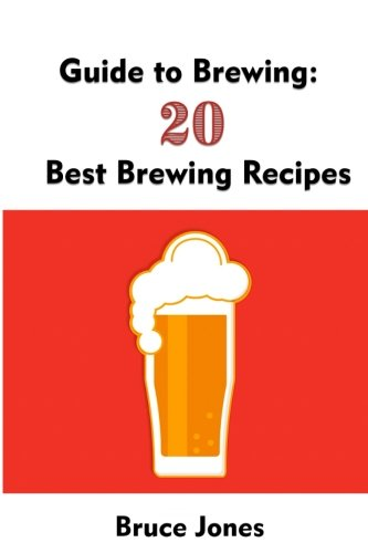 Guide to Brewing: 20 Best Brewing Recipes: (Home Brewing, Beer Making, Homemade Beer) (Brewing, Beer Brewing Guide) Homebrewing Beer