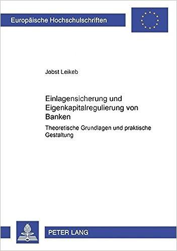 Einlagensicherung und Eigenkapitalregulierung von Banken: Theoretische Grundlagen und praktische Gestaltung (Europäische Hochschulschriften / European ... Universitaires Européennes) (German Edition)