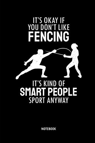 (It's Okay If You Don't Like Fencing - Notebook: Lined Fencing Journal. Fencing Training Notebook & Fence Tournament Log. Funny Fencing Sport & Novelty Gift Idea for Fencer.)