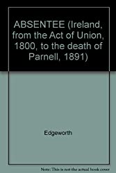 ABSENTEE (Ireland, from the Act of Union, 1800, to the death of Parnell, 1891...