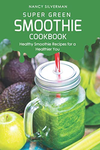 Super Green Smoothie Cookbook: Healthy Smoothie Recipes for a Healthier You (Best Vitamix For Green Smoothies)