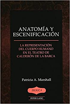 Anatomia y Escenificacion: La Representacion del Cuerpo Humano en el Teatro de Calderon de la Barca (Iberica)