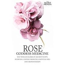 Rose - Goddess Medicine: The Timeless Elixir of Ancient Egypt, Ayurveda, Chinese Medicine, Essential Oils and Modern Medicine