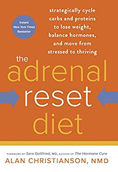 The Adrenal Reset Diet: Strategically Cycle Carbs and Proteins to Lose Weight, Balance Hormones, and Move from Stressed to Thriving by [Christianson, Alan]