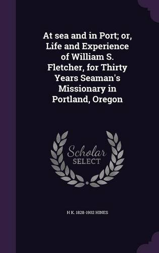 At Sea and in Port; Or, Life and Experience of William S. Fletcher, for Thirty Years Seaman's Missionary in Portland, Oregon PDF