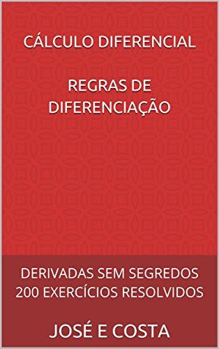CÁLCULO DIFERENCIAL REGRAS DE DIFERENCIAÇÃO: DERIVADAS SEM SEGREDOS 200 EXERCÍCIOS RESOLVIDOS (CÁLCULO DIFERENCIAL E INTEGRAL Livro 1)